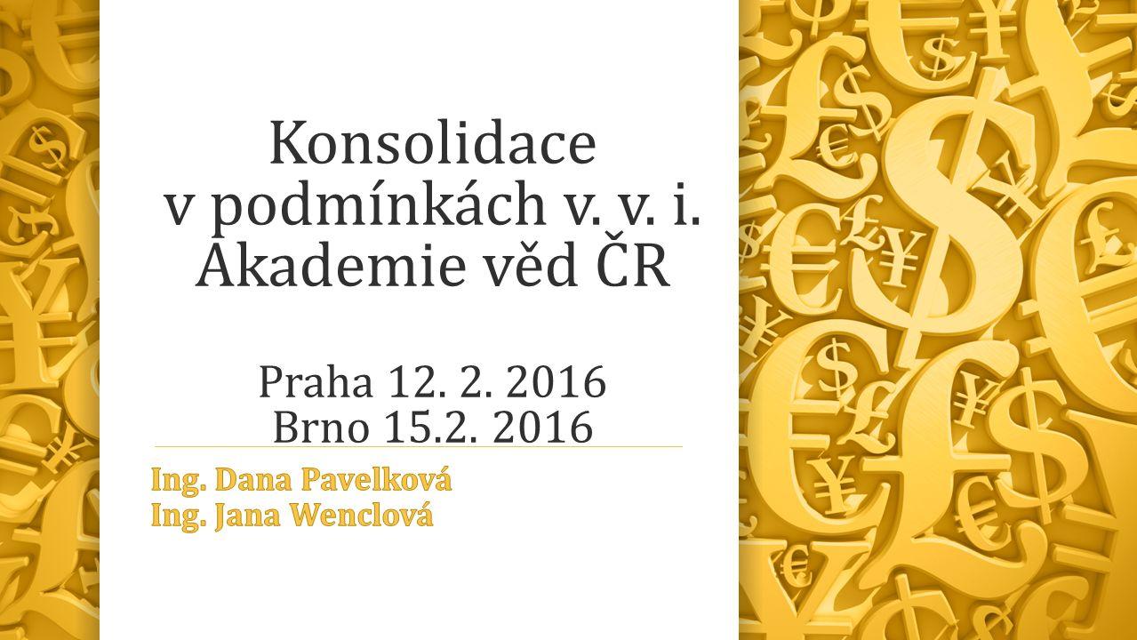 Konsolidace v podmínkách v. v. i. Akademie věd ČR Praha 12. 2. 2016 Brno 15.2. 2016