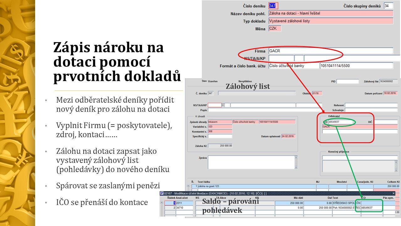 Zápis nároku na dotaci pomocí prvotních dokladů Mezi odběratelské deníky pořídit nový deník pro zálohu na dotaci Vyplnit Firmu (= poskytovatele), zdroj, kontaci…… Zálohu na dotaci zapsat jako vystavený zálohový list (pohledávky) do nového deníku Spárovat se zaslanými penězi IČO se přenáší do kontace Zálohový list Saldo – párování pohledávek