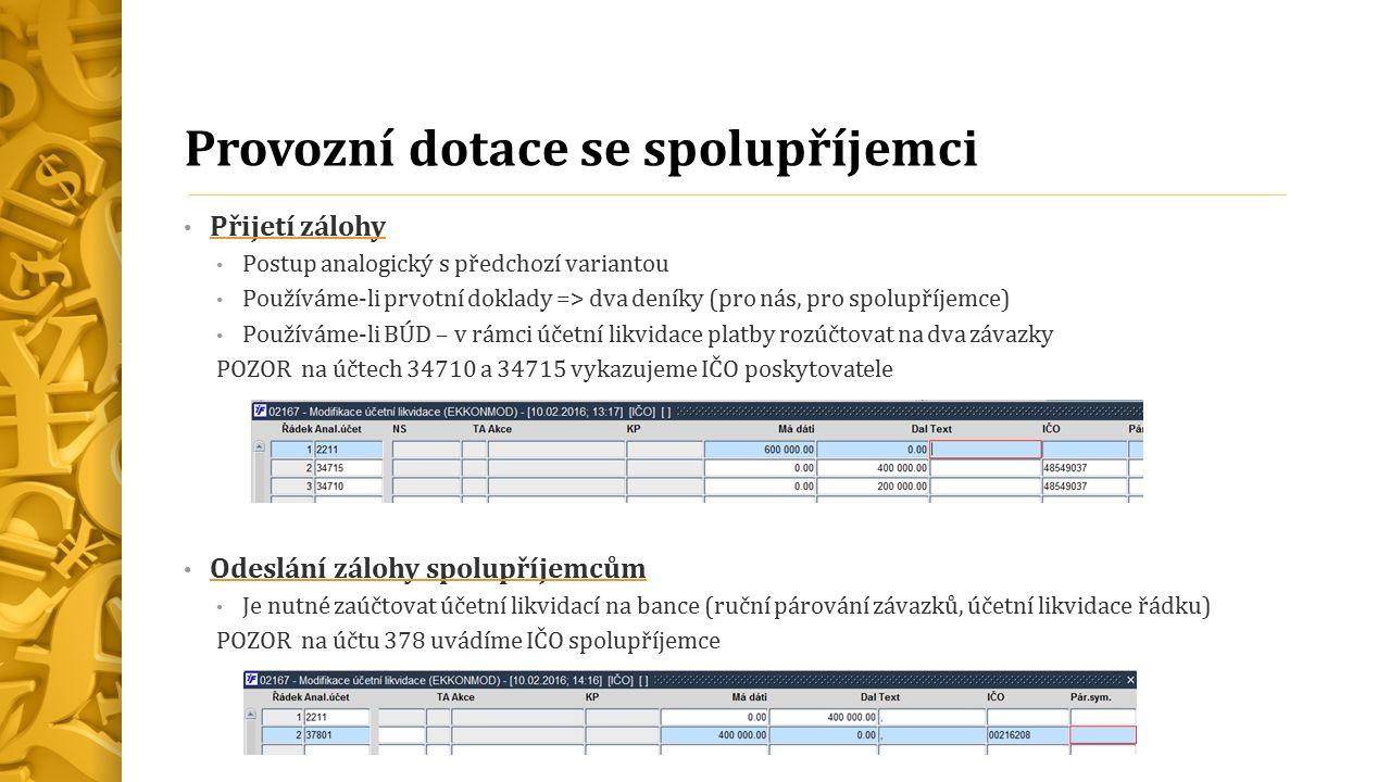 Provozní dotace se spolupříjemci Přijetí zálohy Postup analogický s předchozí variantou Používáme-li prvotní doklady => dva deníky (pro nás, pro spolupříjemce) Používáme-li BÚD – v rámci účetní likvidace platby rozúčtovat na dva závazky POZOR na účtech 34710 a 34715 vykazujeme IČO poskytovatele Odeslání zálohy spolupříjemcům Je nutné zaúčtovat účetní likvidací na bance (ruční párování závazků, účetní likvidace řádku) POZOR na účtu 378 uvádíme IČO spolupříjemce