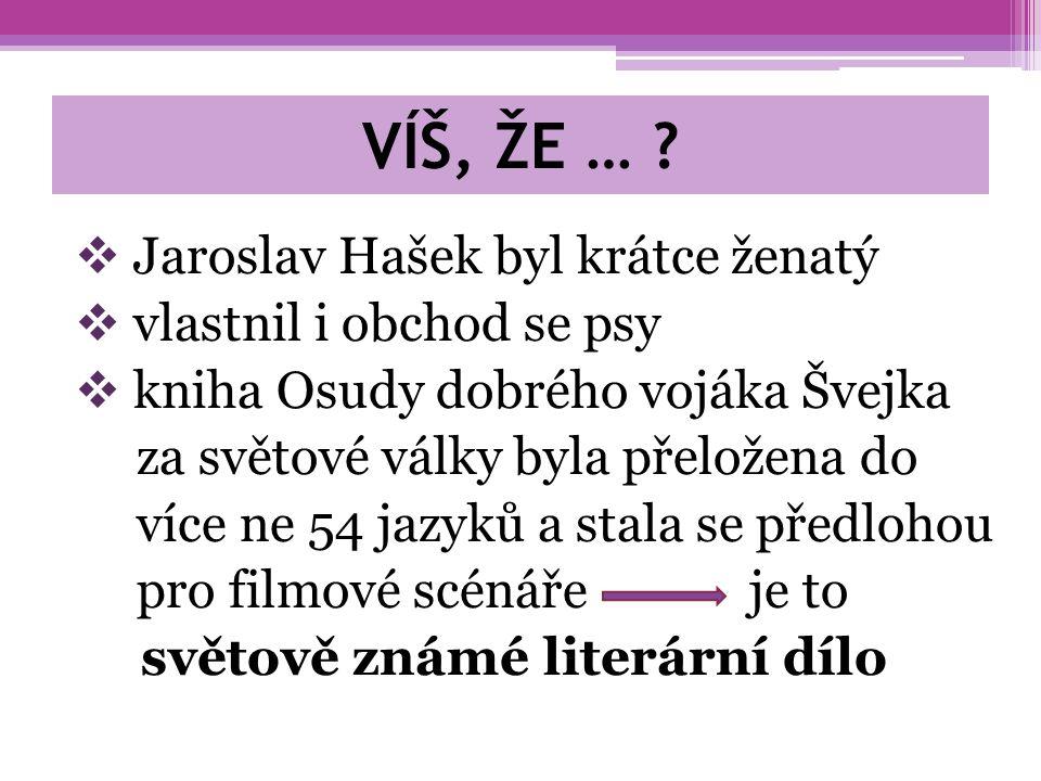 VÍŠ, ŽE … ?  Jaroslav Hašek byl krátce ženatý  vlastnil i obchod se psy  kniha Osudy dobrého vojáka Švejka za světové války byla přeložena do více