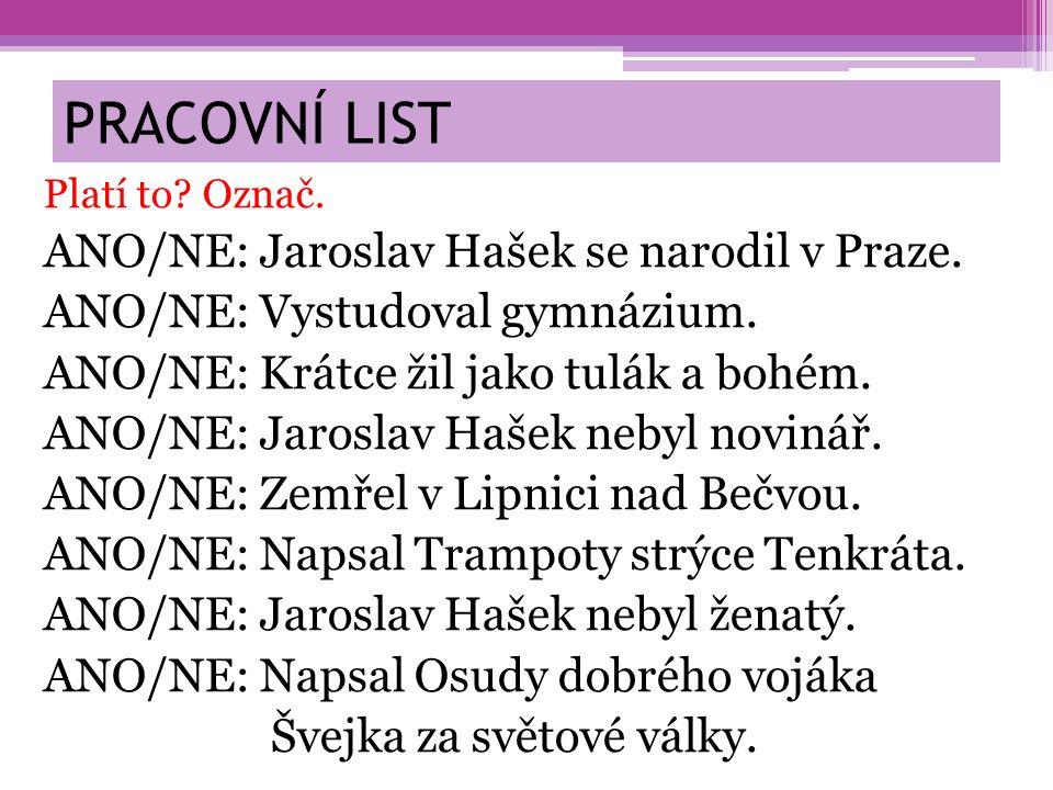 PRACOVNÍ LIST Platí to? Označ. ANO/NE: Jaroslav Hašek se narodil v Praze. ANO/NE: Vystudoval gymnázium. ANO/NE: Krátce žil jako tulák a bohém. ANO/NE: