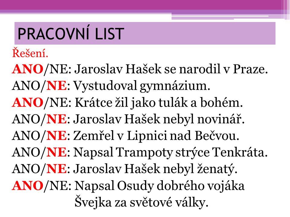 PRACOVNÍ LIST Řešení. ANO/NE: Jaroslav Hašek se narodil v Praze. ANO/NE: Vystudoval gymnázium. ANO/NE: Krátce žil jako tulák a bohém. ANO/NE: Jaroslav