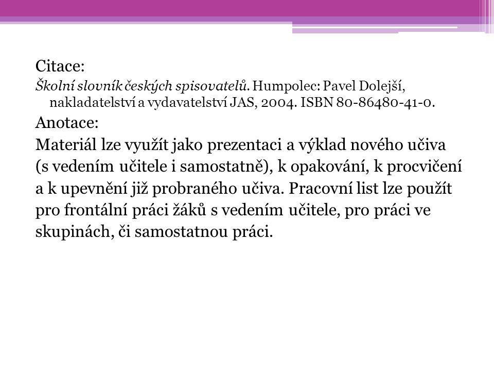 Citace: Školní slovník českých spisovatelů. Humpolec: Pavel Dolejší, nakladatelství a vydavatelství JAS, 2004. ISBN 80-86480-41-0. Anotace: Materiál l