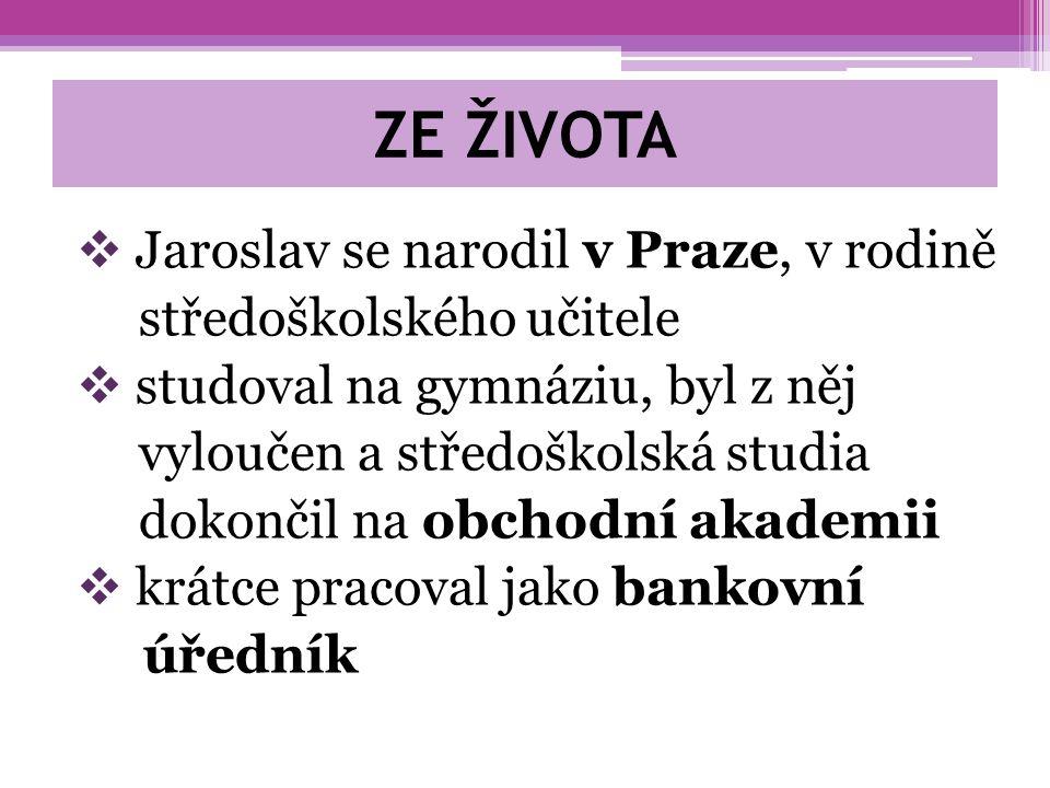 ZE ŽIVOTA  Jaroslav se narodil v Praze, v rodině středoškolského učitele  studoval na gymnáziu, byl z něj vyloučen a středoškolská studia dokončil na obchodní akademii  krátce pracoval jako bankovní úředník