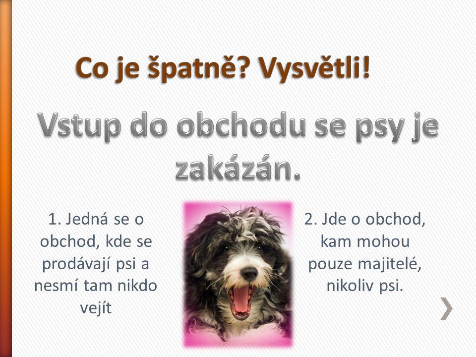 1. Jedná se o obchod, kde se prodávají psi a nesmí tam nikdo vejít 2. Jde o obchod, kam mohou pouze majitelé, nikoliv psi.