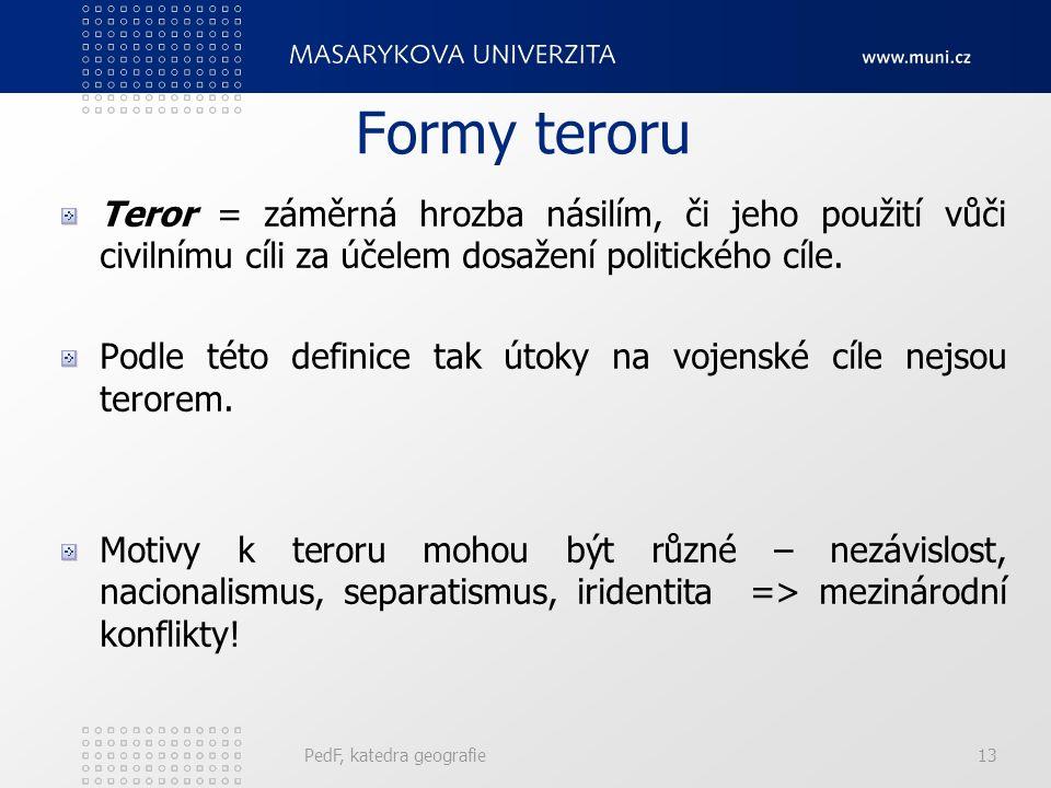 PedF, katedra geografie13 Formy teroru Teror = záměrná hrozba násilím, či jeho použití vůči civilnímu cíli za účelem dosažení politického cíle.