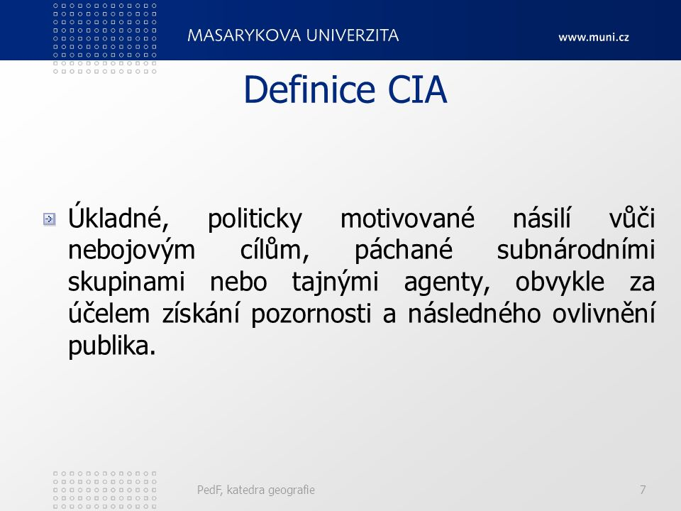 Definice CIA Úkladné, politicky motivované násilí vůči nebojovým cílům, páchané subnárodními skupinami nebo tajnými agenty, obvykle za účelem získání pozornosti a následného ovlivnění publika.