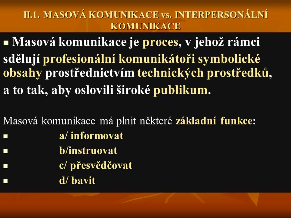 II.1. MASOVÁ KOMUNIKACE vs. INTERPERSONÁLNÍ KOMUNIKACE Masová komunikace je proces, v jehož rámci sdělují profesionální komunikátoři symbolické obsahy