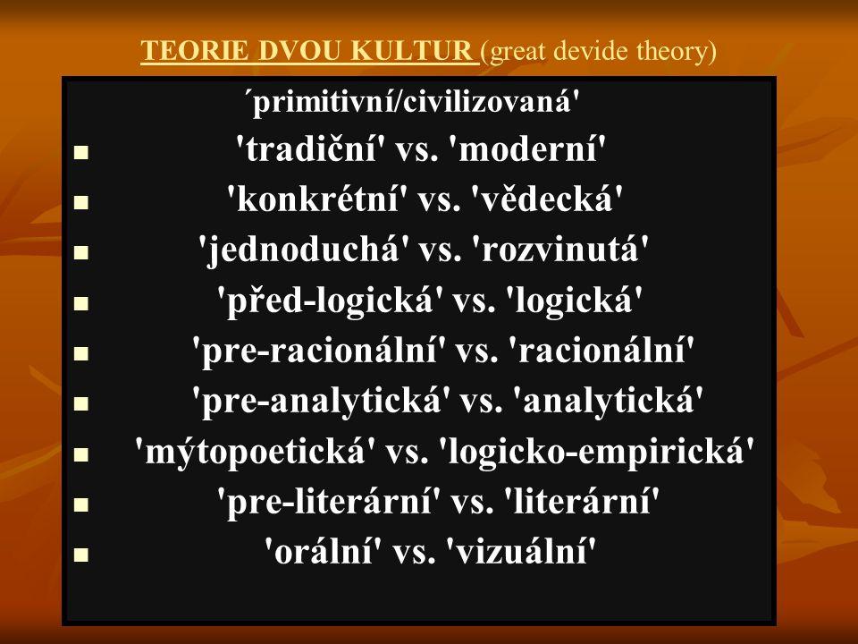 TEORIE DVOU KULTUR (great devide theory) ´primitivní/civilizovaná' 'tradiční' vs. 'moderní' 'konkrétní' vs. 'vědecká' 'jednoduchá' vs. 'rozvinutá' 'př