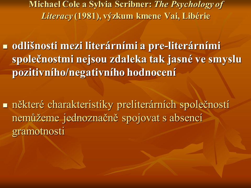 Michael Cole a Sylvia Scribner: The Psychology of Literacy (1981), výzkum kmene Vai, Libérie odlišnosti mezi literárními a pre-literárními společnostmi nejsou zdaleka tak jasné ve smyslu pozitivního/negativního hodnocení odlišnosti mezi literárními a pre-literárními společnostmi nejsou zdaleka tak jasné ve smyslu pozitivního/negativního hodnocení některé charakteristiky preliterárních společností nemůžeme jednoznačně spojovat s absencí gramotnosti některé charakteristiky preliterárních společností nemůžeme jednoznačně spojovat s absencí gramotnosti