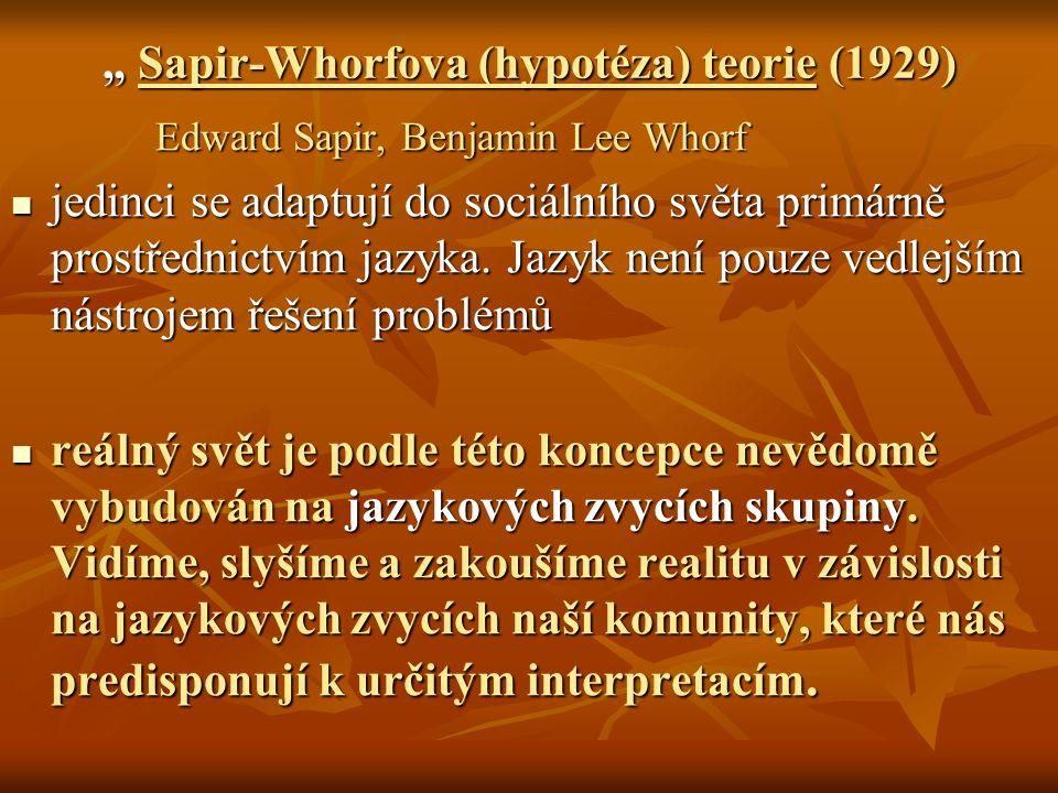 """"""" Sapir-Whorfova (hypotéza) teorie (1929) Edward Sapir, Benjamin Lee Whorf Edward Sapir, Benjamin Lee Whorf jedinci se adaptují do sociálního světa primárně prostřednictvím jazyka."""