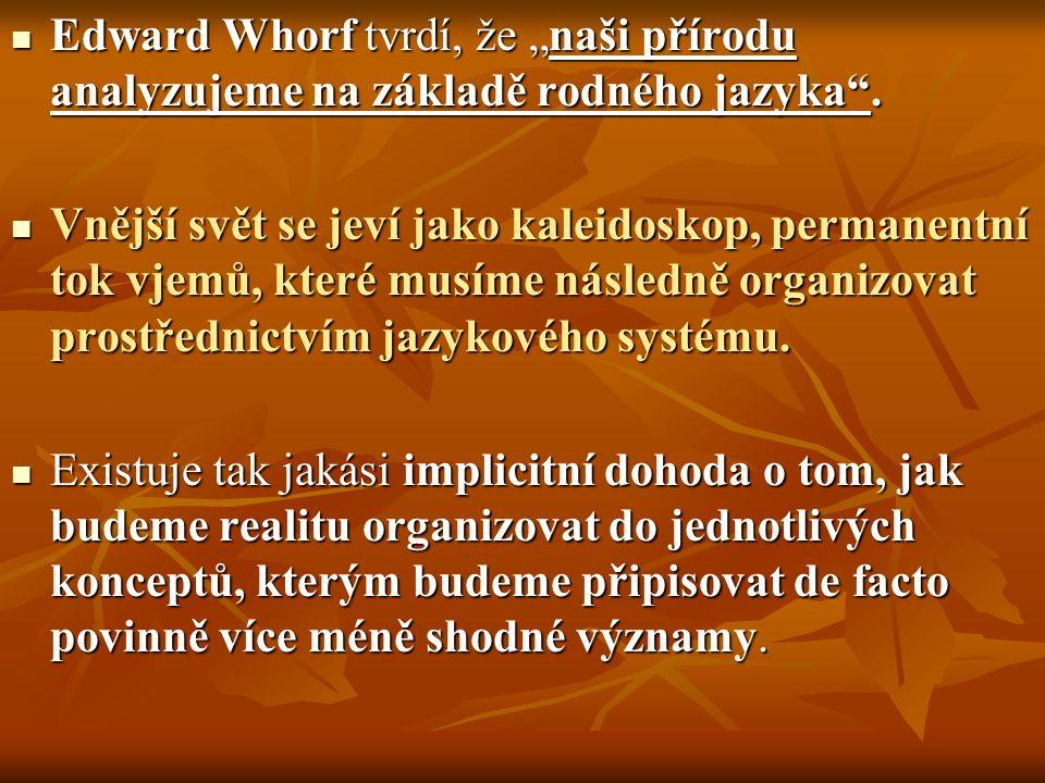 """Edward Whorf tvrdí, že """"naši přírodu analyzujeme na základě rodného jazyka"""". Edward Whorf tvrdí, že """"naši přírodu analyzujeme na základě rodného jazyk"""