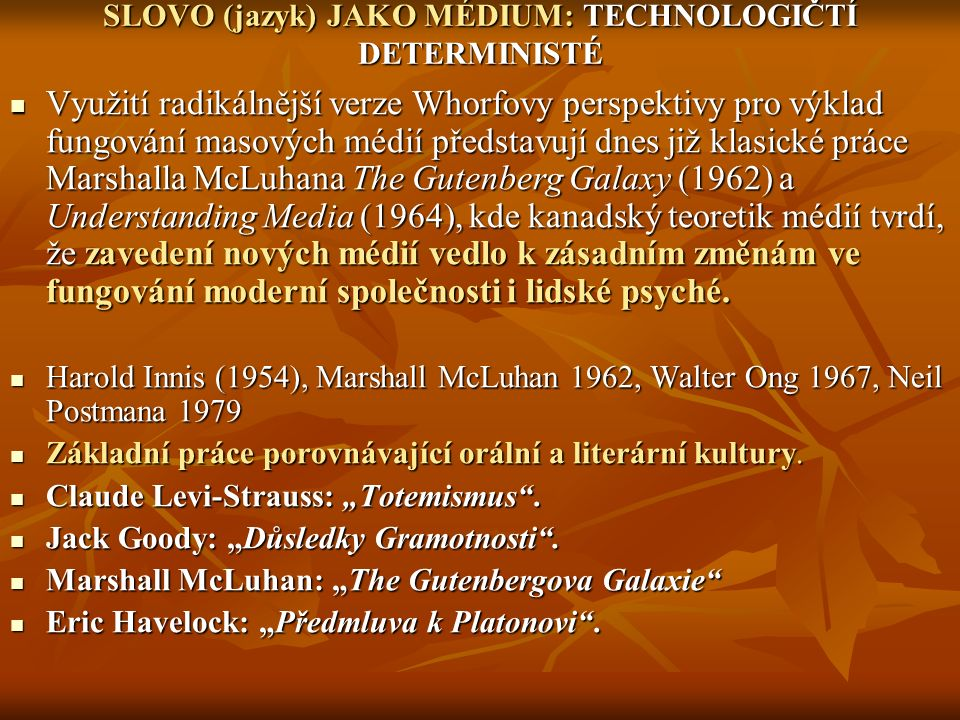SLOVO (jazyk) JAKO MÉDIUM: TECHNOLOGIČTÍ DETERMINISTÉ Využití radikálnější verze Whorfovy perspektivy pro výklad fungování masových médií představují dnes již klasické práce Marshalla McLuhana The Gutenberg Galaxy (1962) a Understanding Media (1964), kde kanadský teoretik médií tvrdí, že zavedení nových médií vedlo k zásadním změnám ve fungování moderní společnosti i lidské psyché.