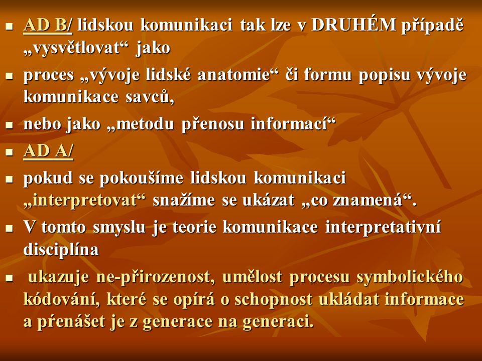 """AD B/ lidskou komunikaci tak lze v DRUHÉM případě """"vysvětlovat jako AD B/ lidskou komunikaci tak lze v DRUHÉM případě """"vysvětlovat jako proces """"vývoje lidské anatomie či formu popisu vývoje komunikace savců, proces """"vývoje lidské anatomie či formu popisu vývoje komunikace savců, nebo jako """"metodu přenosu informací nebo jako """"metodu přenosu informací AD A/ AD A/ pokud se pokoušíme lidskou komunikaci """"interpretovat snažíme se ukázat """"co znamená ."""