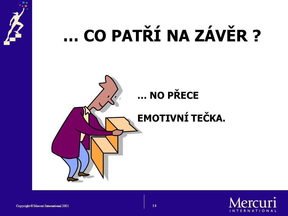 14 Copyright © Mercuri International 2001 … CO PATŘÍ NA ZÁVĚR … NO PŘECE EMOTIVNÍ TEČKA.