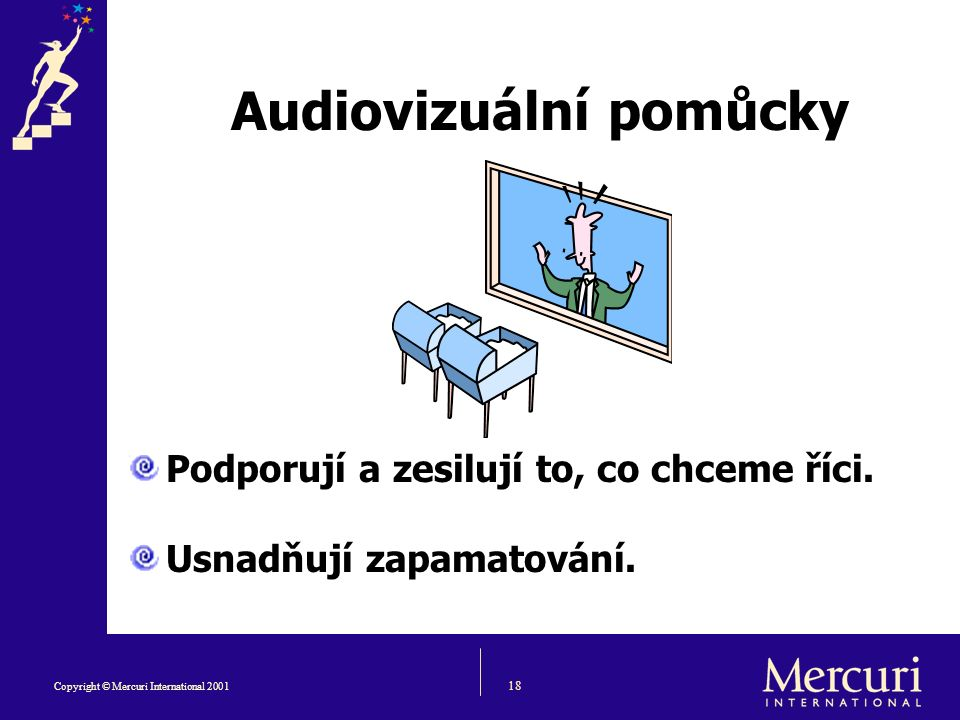 18 Copyright © Mercuri International 2001 Audiovizuální pomůcky Podporují a zesilují to, co chceme říci.