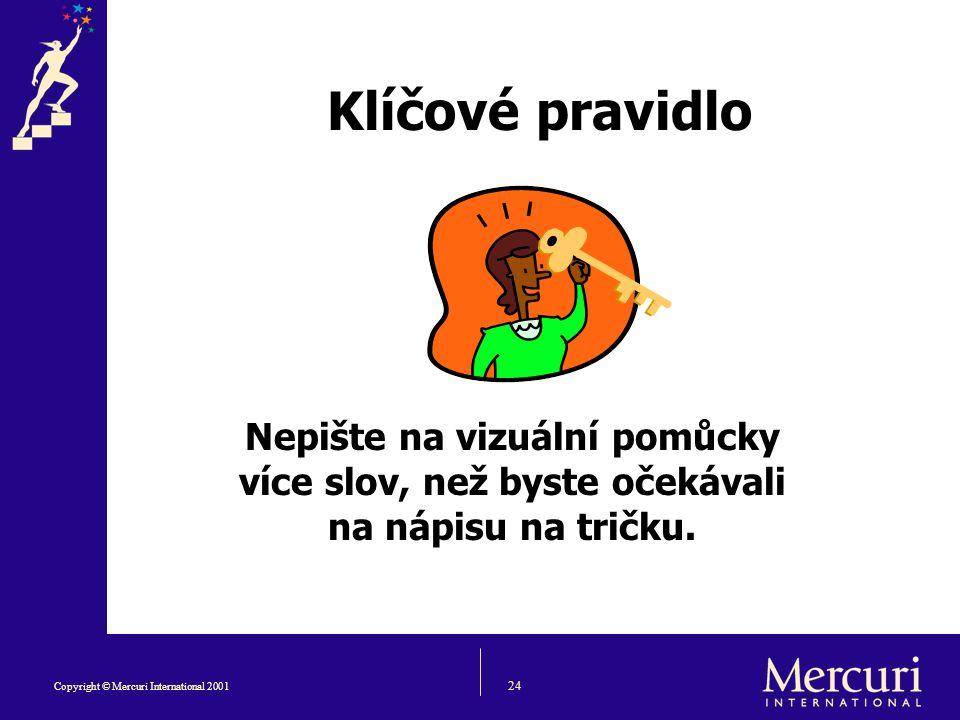 24 Copyright © Mercuri International 2001 Klíčové pravidlo Nepište na vizuální pomůcky více slov, než byste očekávali na nápisu na tričku.