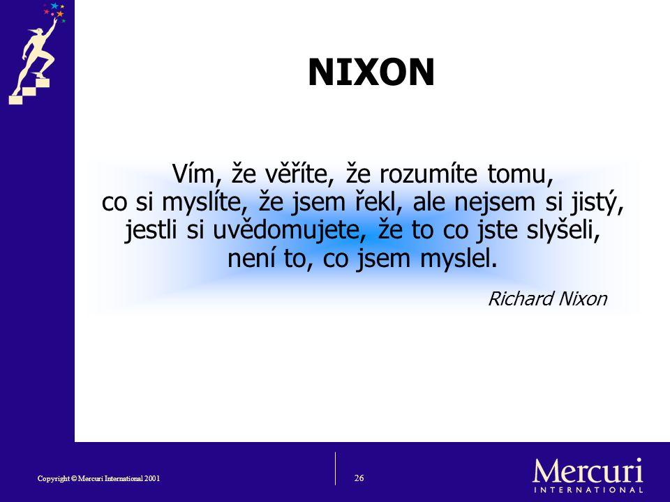 26 Copyright © Mercuri International 2001 NIXON Vím, že věříte, že rozumíte tomu, co si myslíte, že jsem řekl, ale nejsem si jistý, jestli si uvědomujete, že to co jste slyšeli, není to, co jsem myslel.