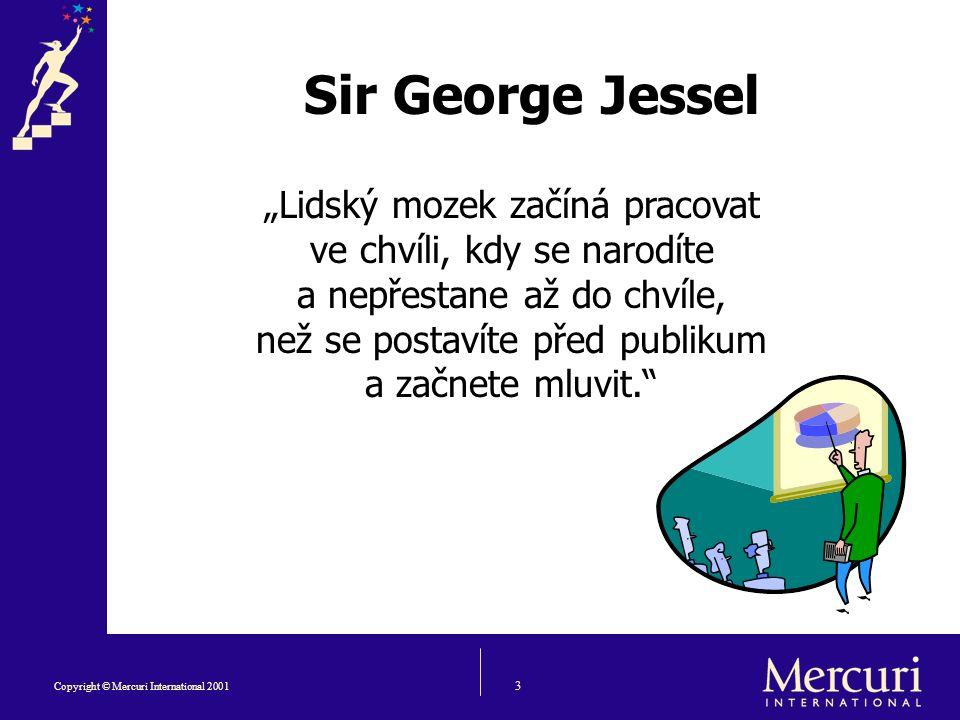 """3 Copyright © Mercuri International 2001 Sir George Jessel """"Lidský mozek začíná pracovat ve chvíli, kdy se narodíte a nepřestane až do chvíle, než se postavíte před publikum a začnete mluvit."""