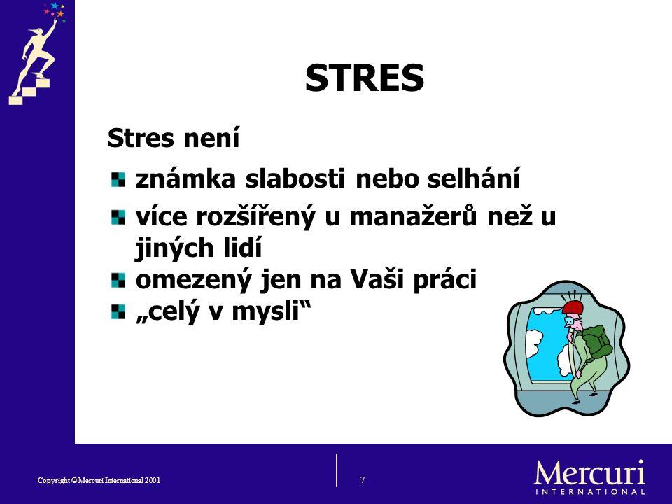"""7 Copyright © Mercuri International 2001 Stres není známka slabosti nebo selhání více rozšířený u manažerů než u jiných lidí omezený jen na Vaši práci """"celý v mysli STRES"""