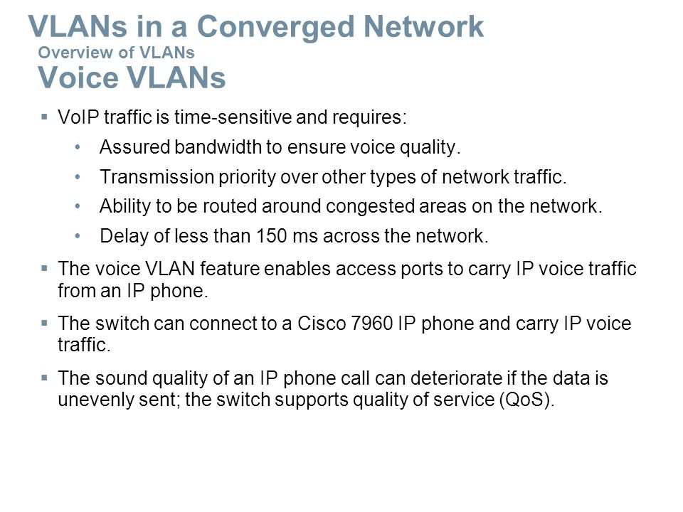 Overview of VLANs Voice VLANs  VoIP traffic is time-sensitive and requires: Assured bandwidth to ensure voice quality. Transmission priority over oth