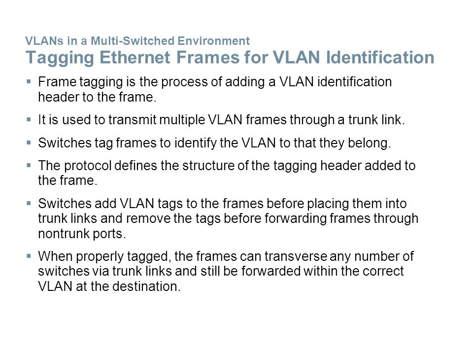 VLANs in a Multi-Switched Environment Tagging Ethernet Frames for VLAN Identification  Frame tagging is the process of adding a VLAN identification header to the frame.