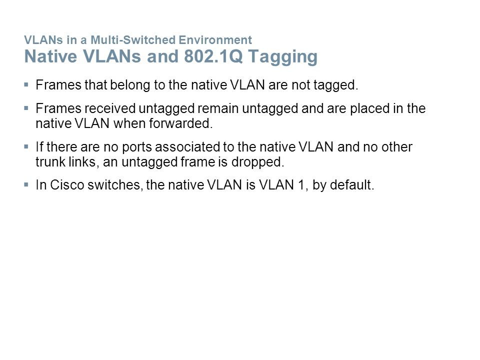 VLANs in a Multi-Switched Environment Native VLANs and 802.1Q Tagging  Frames that belong to the native VLAN are not tagged.