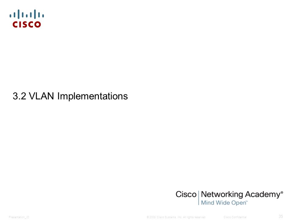 © 2008 Cisco Systems, Inc. All rights reserved.Cisco ConfidentialPresentation_ID 35 3.2 VLAN Implementations