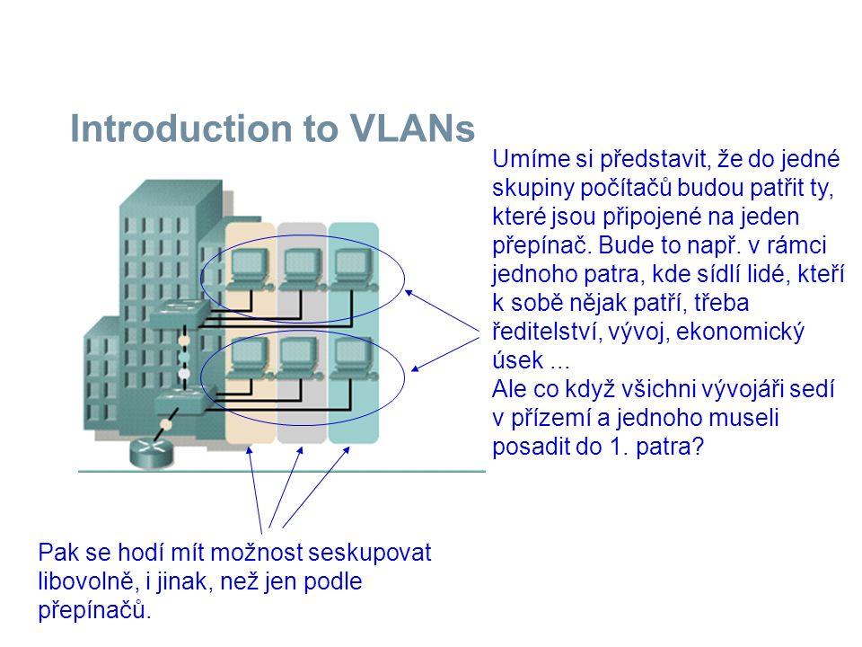 Introduction to VLANs Umíme si představit, že do jedné skupiny počítačů budou patřit ty, které jsou připojené na jeden přepínač. Bude to např. v rámci