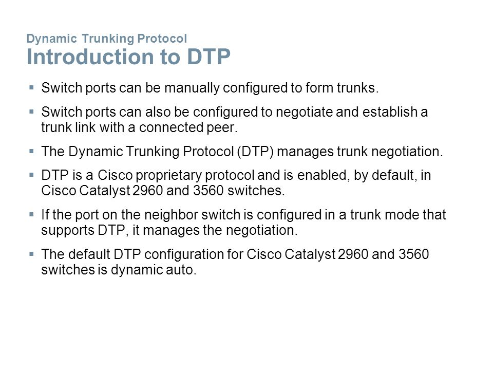 Dynamic Trunking Protocol Introduction to DTP  Switch ports can be manually configured to form trunks.