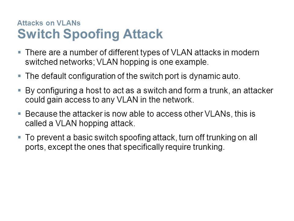 Attacks on VLANs Switch Spoofing Attack  There are a number of different types of VLAN attacks in modern switched networks; VLAN hopping is one example.