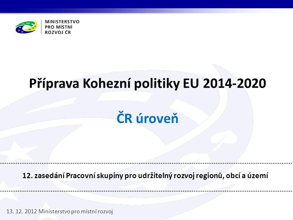 Příprava Kohezní politiky EU 2014-2020 ČR úroveň 12. zasedání Pracovní skupiny pro udržitelný rozvoj regionů, obcí a území 13. 12. 2012 Ministerstvo p