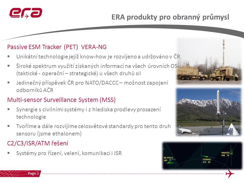 ERA produkty pro obranný průmysl Page 2 Passive ESM Tracker (PET) VERA-NG  Unikátní technologie jejíž know-how je rozvíjeno a udržováno v ČR  Široké spektrum využití získaných informací na všech úrovních OS- (taktické - operační – strategické) u všech druhů sil  Jedinečný příspěvek ČR pro NATO/DACCC – možnost zapojení odborníků AČR Multi-sensor Surveillance System (MSS)  Synergie s civilními systémy i z hlediska prodlevy prosazení technologie  Tvoříme a dále rozvíjíme celosvětové standardy pro tento druh sensoru (jsme ethalonem) C2/C3/ISR/ATM řešení  Systémy pro řízení, velení, komunikaci i ISR