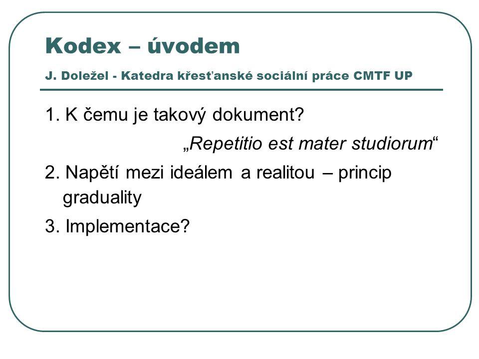 """Kodex – úvodem J. Doležel - Katedra křesťanské sociální práce CMTF UP 1. K čemu je takový dokument? """"Repetitio est mater studiorum"""" 2. Napětí mezi ide"""