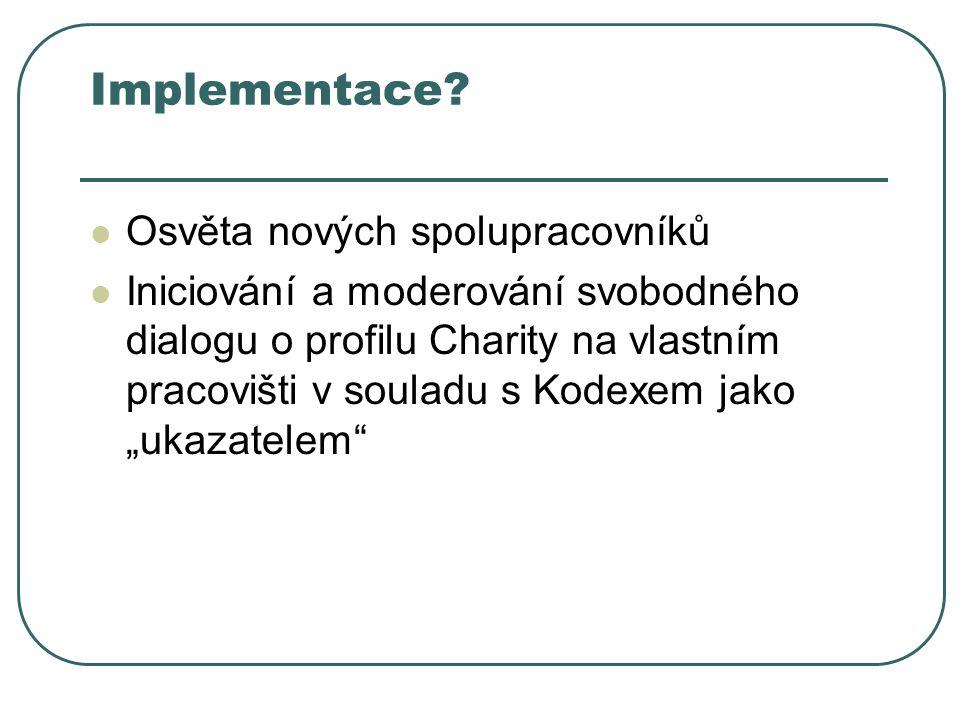 Implementace? Osvěta nových spolupracovníků Iniciování a moderování svobodného dialogu o profilu Charity na vlastním pracovišti v souladu s Kodexem ja