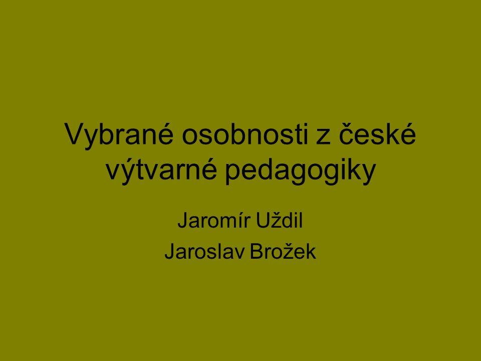 Vybrané osobnosti z české výtvarné pedagogiky Jaromír Uždil Jaroslav Brožek