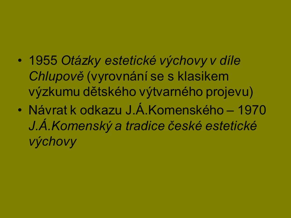 1955 Otázky estetické výchovy v díle Chlupově (vyrovnání se s klasikem výzkumu dětského výtvarného projevu) Návrat k odkazu J.Á.Komenského – 1970 J.Á.Komenský a tradice české estetické výchovy
