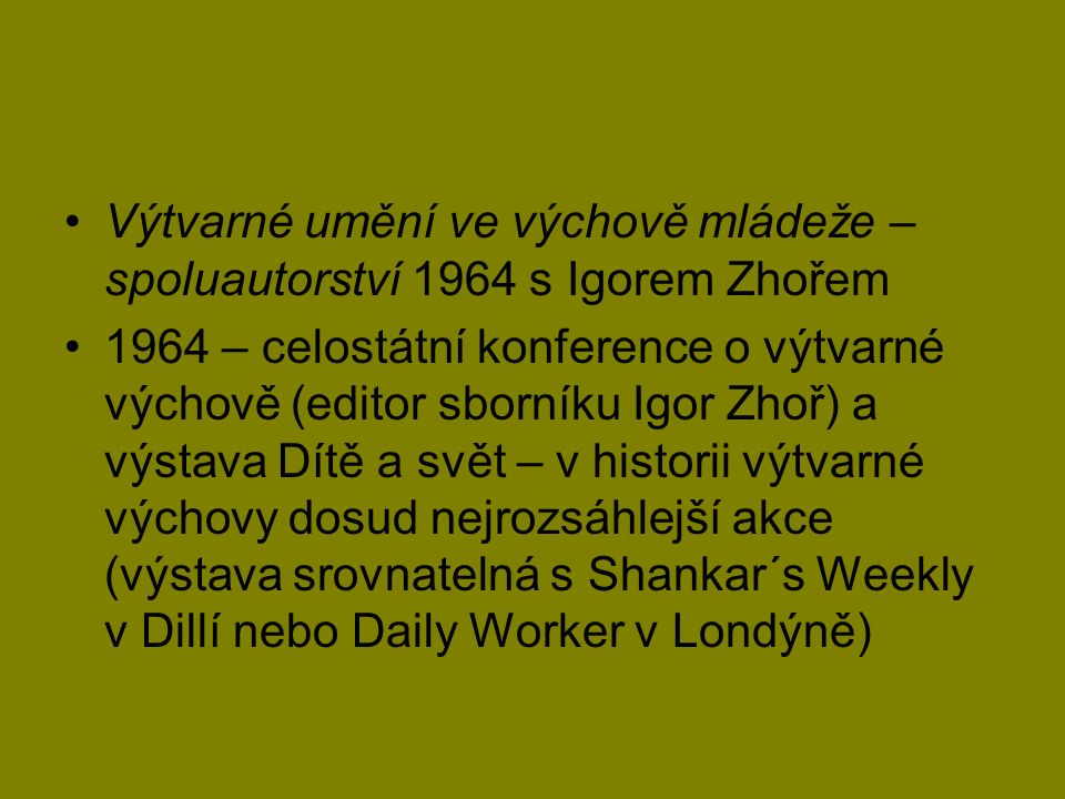 Výtvarné umění ve výchově mládeže – spoluautorství 1964 s Igorem Zhořem 1964 – celostátní konference o výtvarné výchově (editor sborníku Igor Zhoř) a výstava Dítě a svět – v historii výtvarné výchovy dosud nejrozsáhlejší akce (výstava srovnatelná s Shankar´s Weekly v Dillí nebo Daily Worker v Londýně)