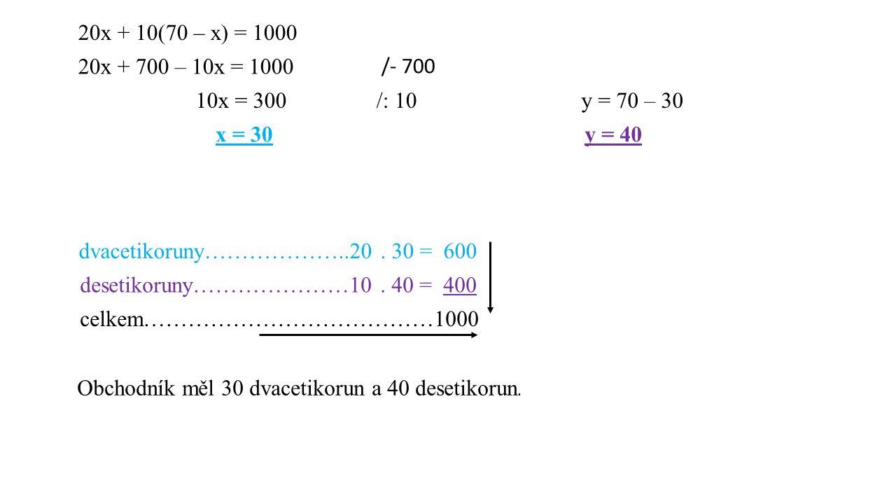 20x + 10(70 – x) = 1000 20x + 700 – 10x = 1000 /- 700 10x = 300/: 10 x = 30 y = 70 – 30 y = 40 dvacetikoruny………………..20. 30 = 600 desetikoruny…………………10