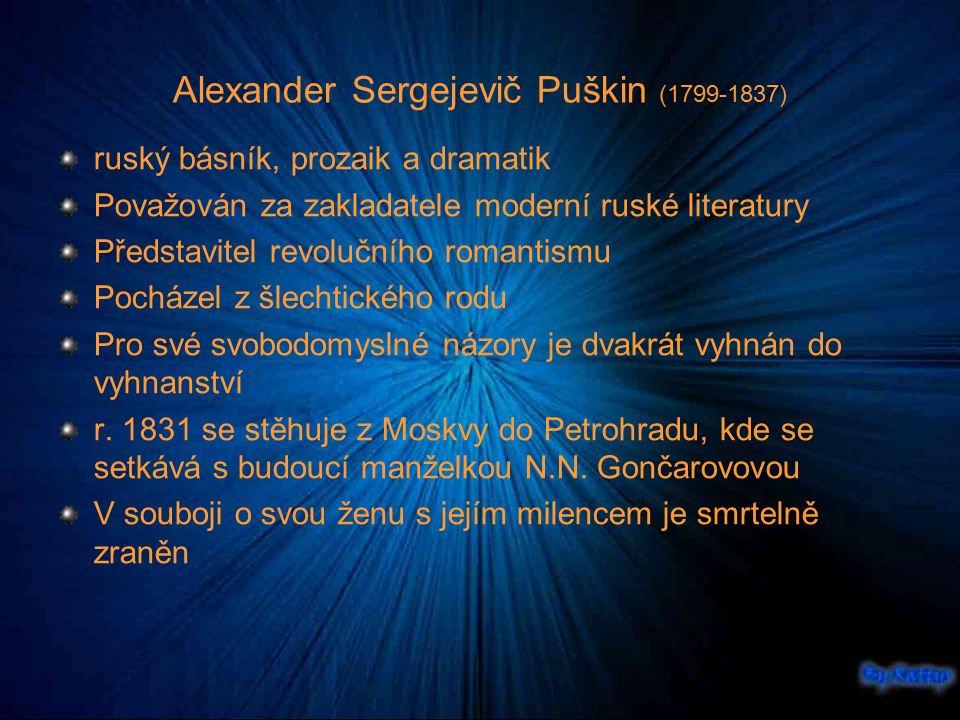 Alexander Sergejevič Puškin (1799-1837) ruský básník, prozaik a dramatik Považován za zakladatele moderní ruské literatury Představitel revolučního romantismu Pocházel z šlechtického rodu Pro své svobodomyslné názory je dvakrát vyhnán do vyhnanství r.