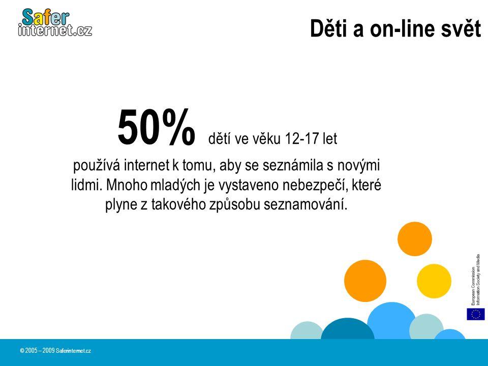 Děti a on-line svět © 2005 – 2009 Saferinternet.cz 50% dětí ve věku 12-17 let používá internet k tomu, aby se seznámila s novými lidmi. Mnoho mladých