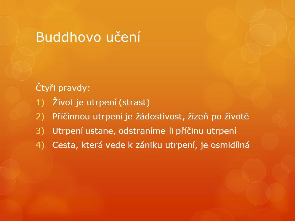 Buddhovo učení Čtyři pravdy: 1)Život je utrpení (strast) 2)Příčinnou utrpení je žádostivost, žízeň po životě 3)Utrpení ustane, odstraníme-li příčinu utrpení 4)Cesta, která vede k zániku utrpení, je osmidílná