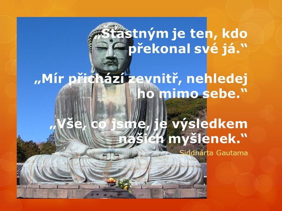 """""""Šťastným je ten, kdo překonal své já. """"Mír přichází zevnitř, nehledej ho mimo sebe. """"Vše, co jsme, je výsledkem našich myšlenek. Siddhárta Gautama"""