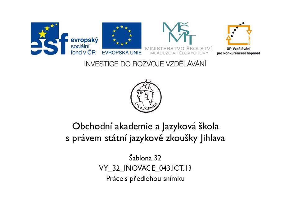 Obchodní akademie a Jazyková škola s právem státní jazykové zkoušky Jihlava Šablona 32 VY_32_INOVACE_043.ICT.13 Práce s předlohou snímku