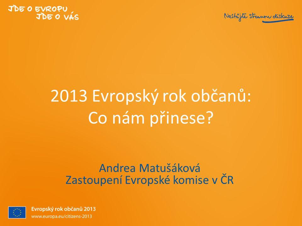 2013 Evropský rok občanů: Co nám přinese? Andrea Matušáková Zastoupení Evropské komise v ČR