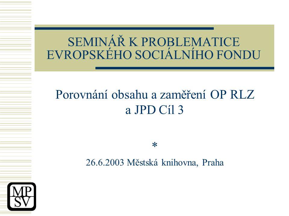 SEMINÁŘ K PROBLEMATICE EVROPSKÉHO SOCIÁLNÍHO FONDU Porovnání obsahu a zaměření OP RLZ a JPD Cíl 3 * 26.6.2003 Městská knihovna, Praha