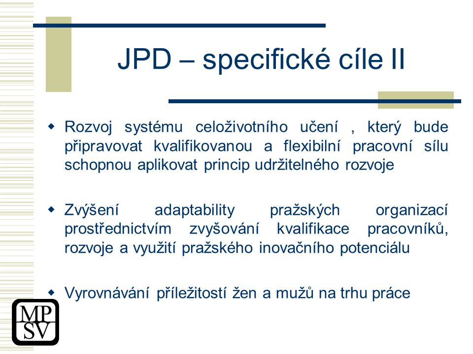 JPD – specifické cíle II  Rozvoj systému celoživotního učení, který bude připravovat kvalifikovanou a flexibilní pracovní sílu schopnou aplikovat princip udržitelného rozvoje  Zvýšení adaptability pražských organizací prostřednictvím zvyšování kvalifikace pracovníků, rozvoje a využití pražského inovačního potenciálu  Vyrovnávání příležitostí žen a mužů na trhu práce