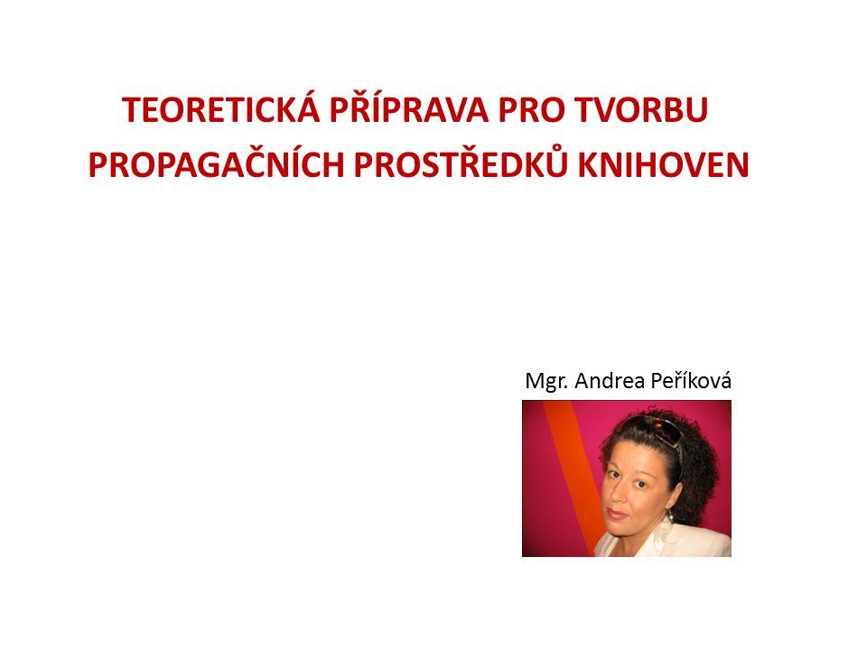 TEORETICKÁ PŘÍPRAVA PRO TVORBU PROPAGAČNÍCH PROSTŘEDKŮ KNIHOVEN Mgr. Andrea Peříková