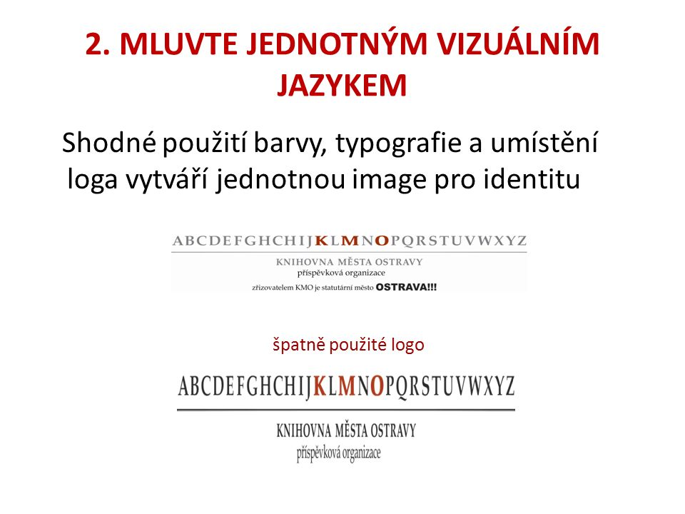 2. MLUVTE JEDNOTNÝM VIZUÁLNÍM JAZYKEM Shodné použití barvy, typografie a umístění loga vytváří jednotnou image pro identitu špatně použité logo