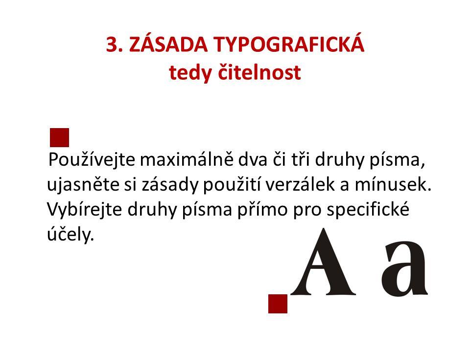 3. ZÁSADA TYPOGRAFICKÁ tedy čitelnost Používejte maximálně dva či tři druhy písma, ujasněte si zásady použití verzálek a mínusek. Vybírejte druhy písm